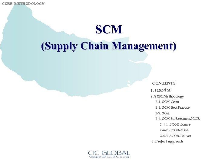 CORE METHODOLOGY SCM (Supply Chain Management) CONTENTS 1. SCM 개요 2. SCM Methodology 2