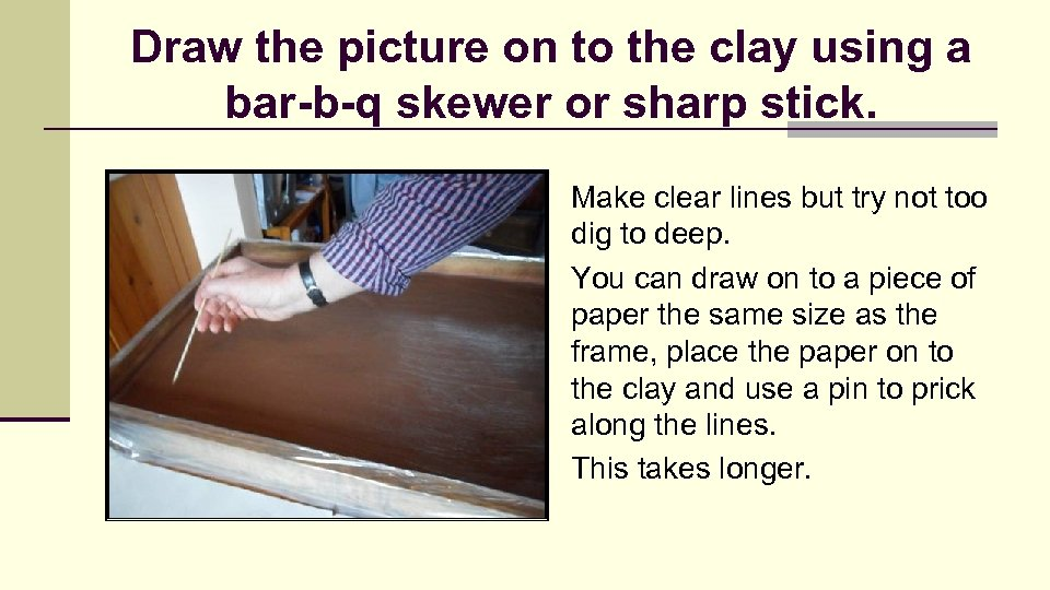 Draw the picture on to the clay using a bar-b-q skewer or sharp stick.