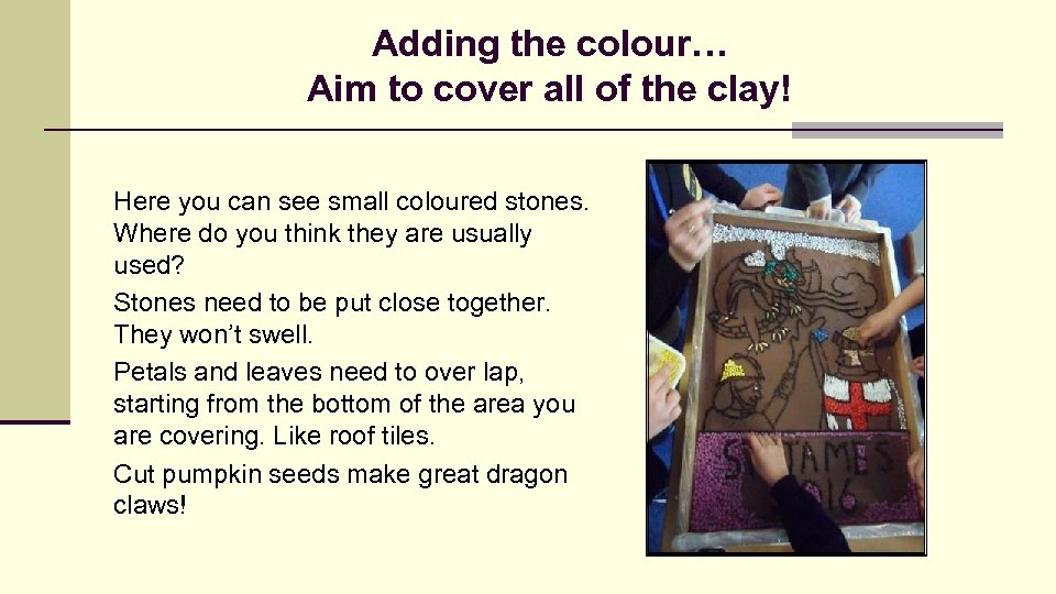 Adding the colour… Aim to cover all of the clay! Here you can see