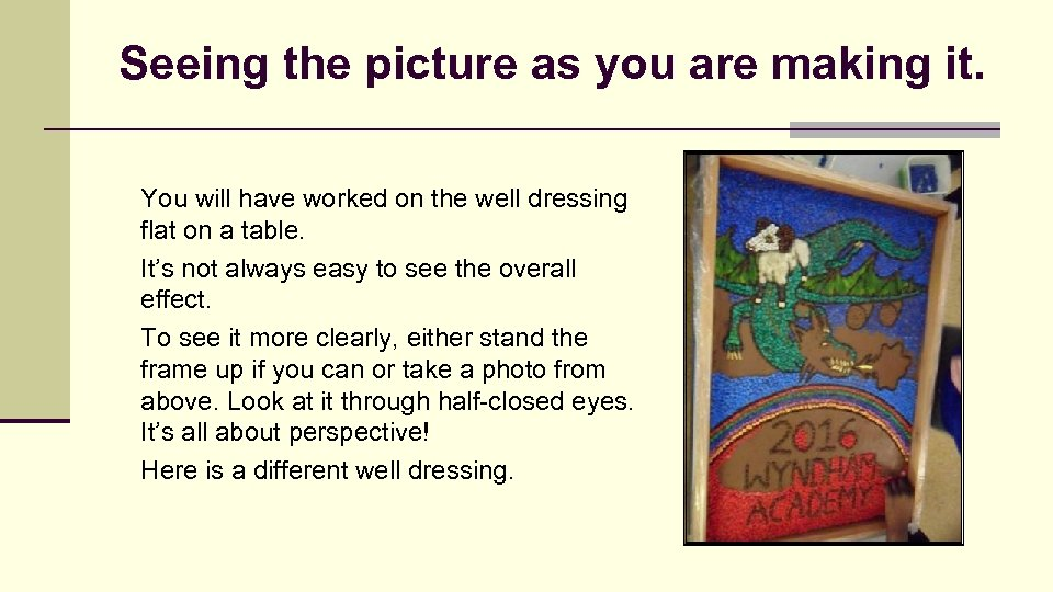 Seeing the picture as you are making it. You will have worked on the