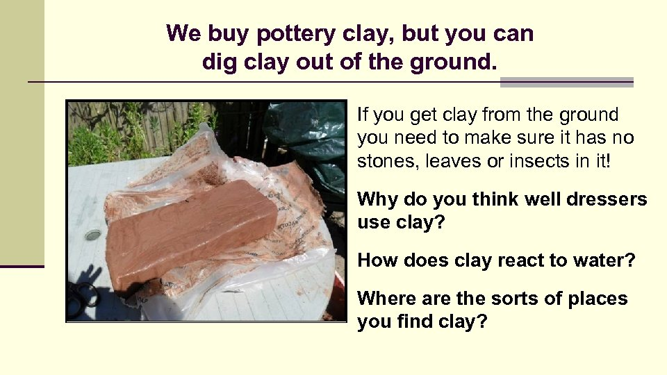 We buy pottery clay, but you can dig clay out of the ground. If