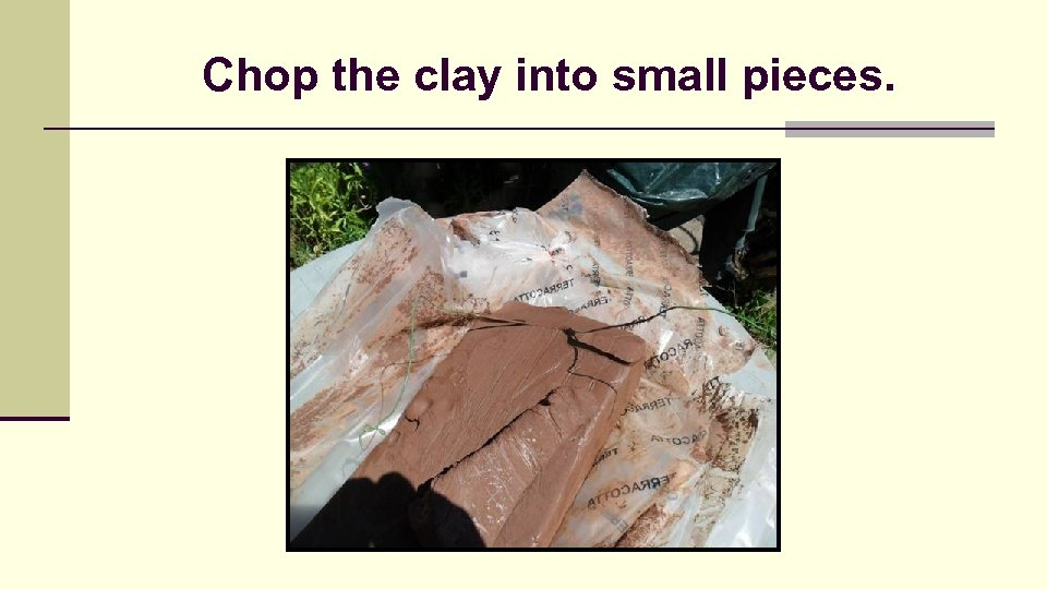 Chop the clay into small pieces.