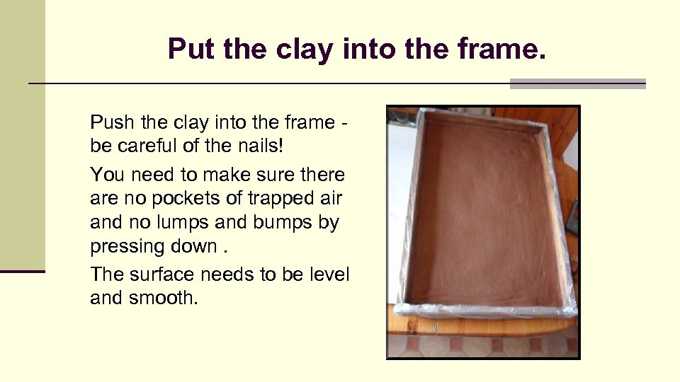 Put the clay into the frame. Push the clay into the frame be careful