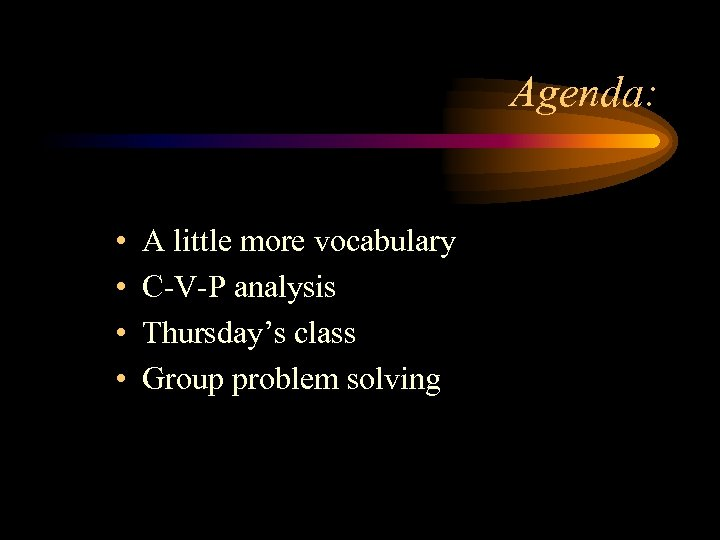 Agenda: • • A little more vocabulary C-V-P analysis Thursday's class Group problem solving
