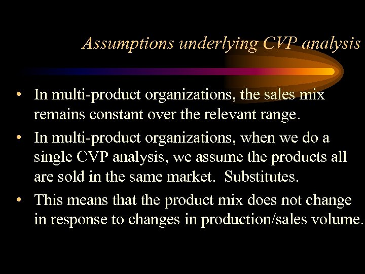 Assumptions underlying CVP analysis • In multi-product organizations, the sales mix remains constant over