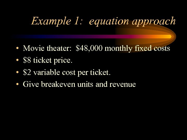 Example 1: equation approach • • Movie theater: $48, 000 monthly fixed costs $8