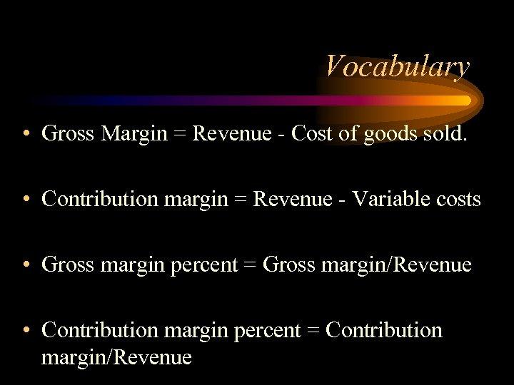 Vocabulary • Gross Margin = Revenue - Cost of goods sold. • Contribution margin