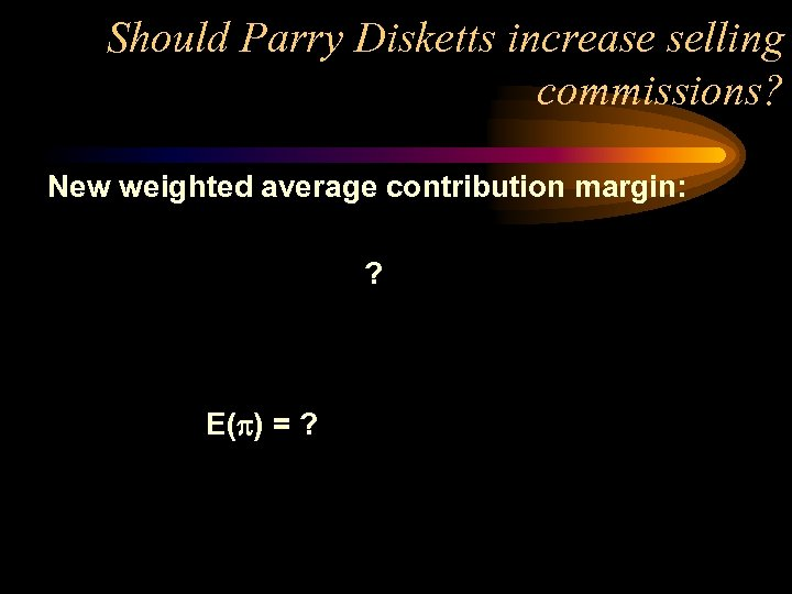 Should Parry Disketts increase selling commissions? New weighted average contribution margin: ? E( )