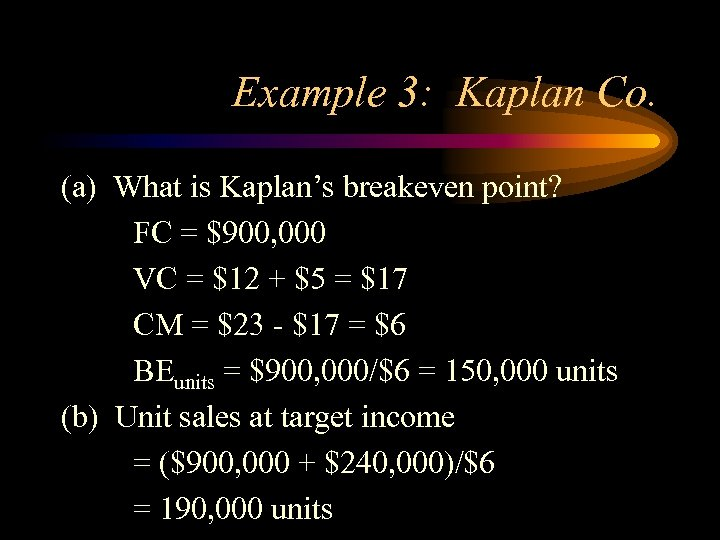 Example 3: Kaplan Co. (a) What is Kaplan's breakeven point? FC = $900, 000