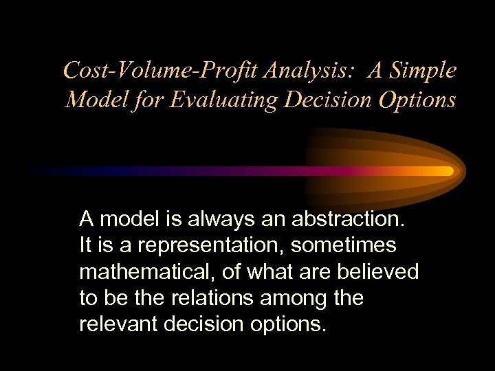 Cost-Volume-Profit Analysis: A Simple Model for Evaluating Decision Options A model is always an
