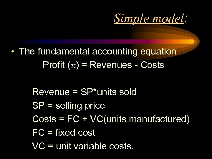 Simple model: • The fundamental accounting equation Profit ( ) = Revenues - Costs