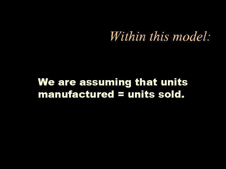 Within this model: We are assuming that units manufactured = units sold.