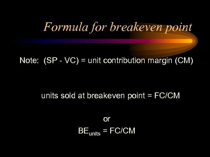 Formula for breakeven point Note: (SP - VC) = unit contribution margin (CM) units