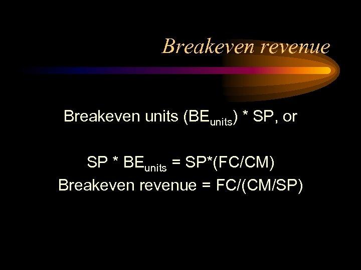 Breakeven revenue Breakeven units (BEunits) * SP, or SP * BEunits = SP*(FC/CM) Breakeven