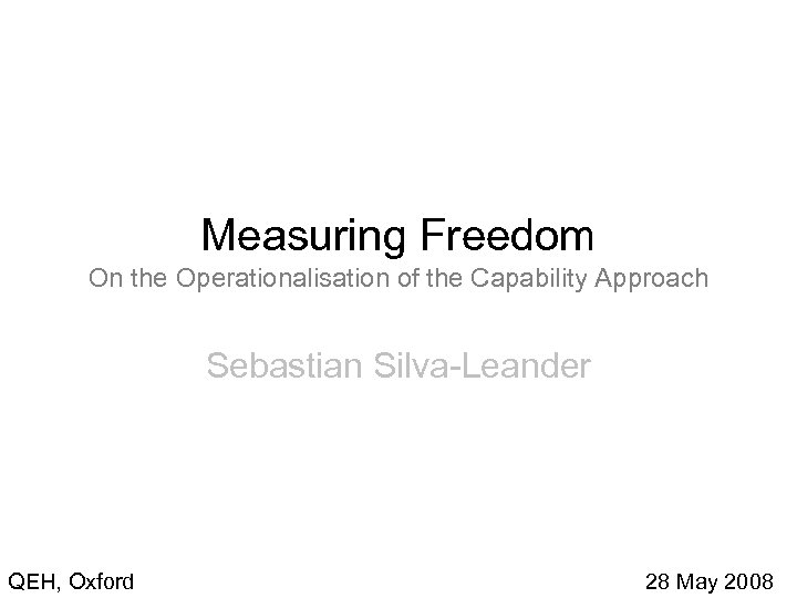 Measuring Freedom On the Operationalisation of the Capability Approach Sebastian Silva-Leander QEH, Oxford 28