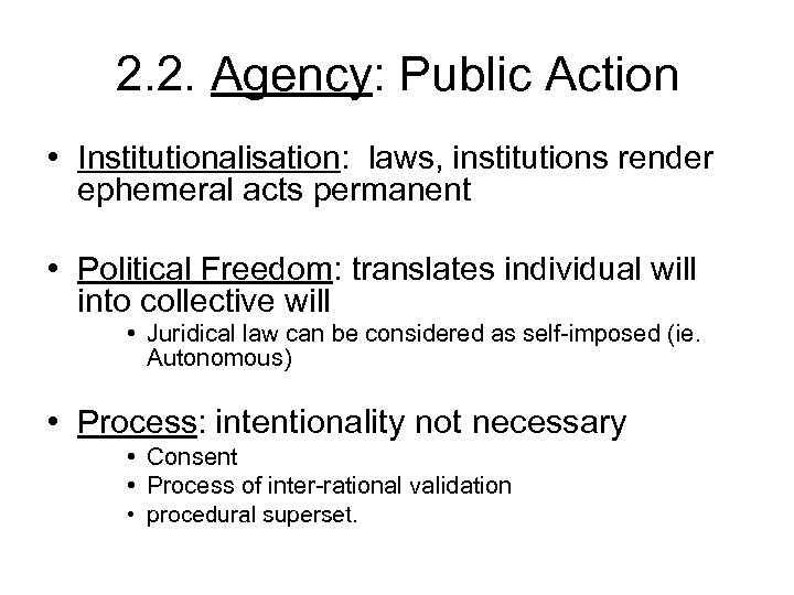 2. 2. Agency: Public Action • Institutionalisation: laws, institutions render ephemeral acts permanent •