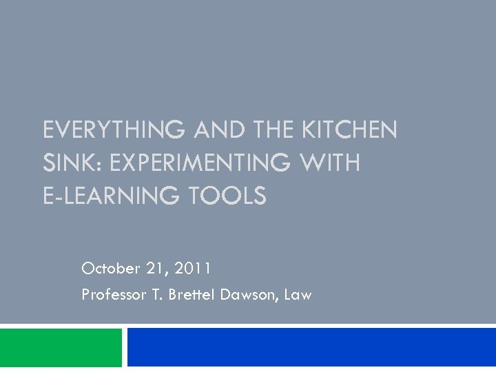 EVERYTHING AND THE KITCHEN SINK: EXPERIMENTING WITH E-LEARNING TOOLS October 21, 2011 Professor T.