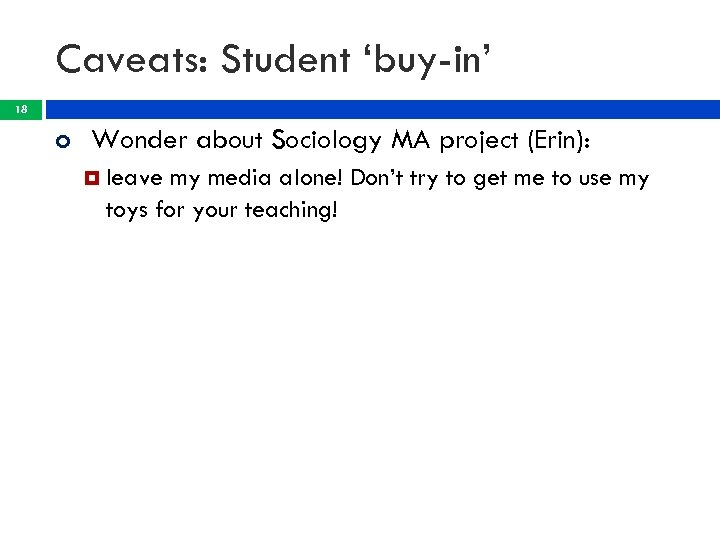 Caveats: Student 'buy-in' 18 Wonder about Sociology MA project (Erin): leave my media alone!