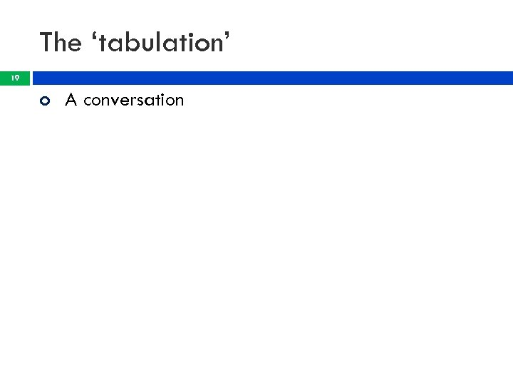 The 'tabulation' 19 A conversation