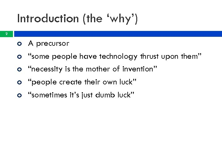 "Introduction (the 'why') 2 A precursor ""some people have technology thrust upon them"" ""necessity"