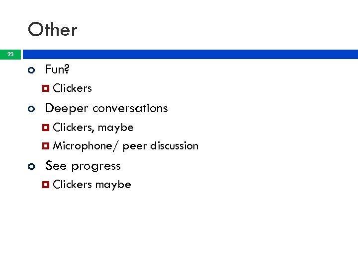 Other 23 Fun? Clickers Deeper conversations Clickers, maybe Microphone/ peer discussion See progress Clickers