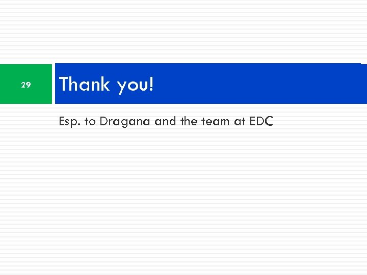 29 Thank you! Esp. to Dragana and the team at EDC