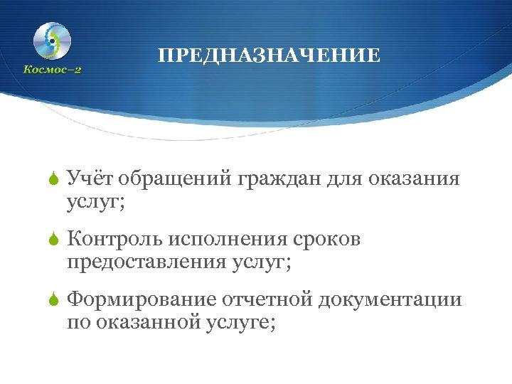 ПРЕДНАЗНАЧЕНИЕ S Учёт обращений граждан для оказания услуг; S Контроль исполнения сроков предоставления услуг;
