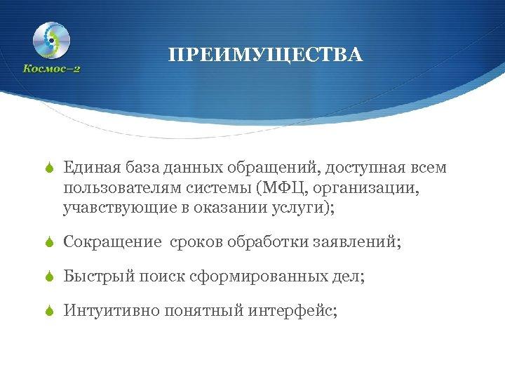 ПРЕИМУЩЕСТВА S Единая база данных обращений, доступная всем пользователям системы (МФЦ, организации, учавствующие в