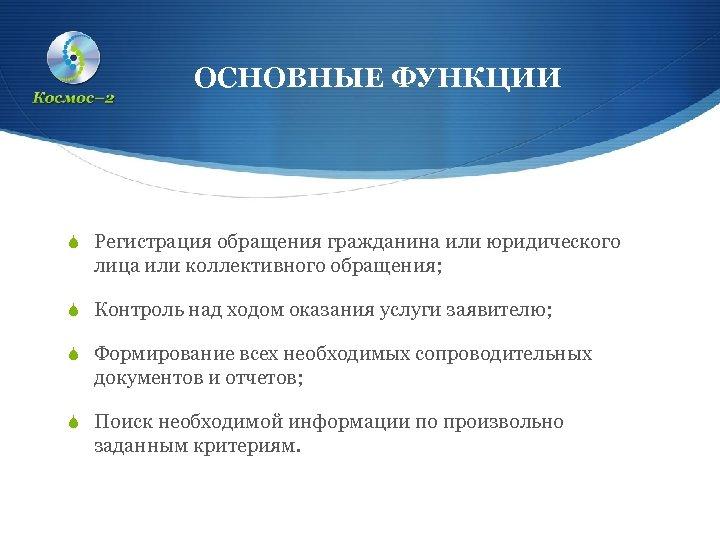 ОСНОВНЫЕ ФУНКЦИИ S Регистрация обращения гражданина или юридического лица или коллективного обращения; S Контроль