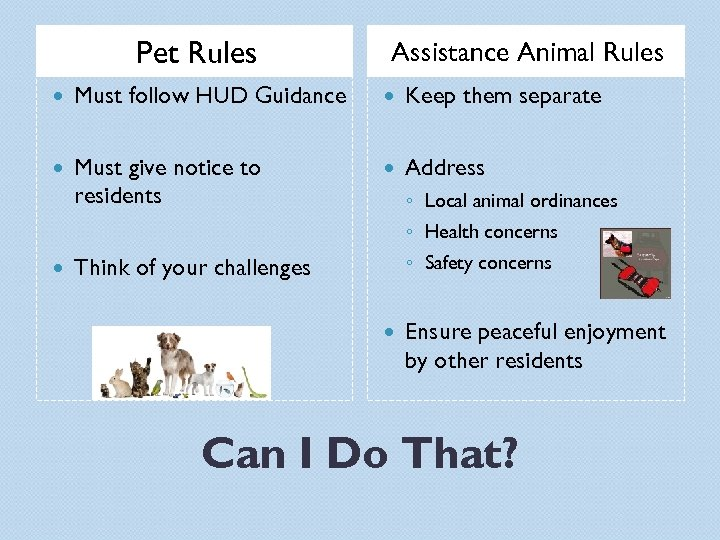 Pet Rules Assistance Animal Rules Must follow HUD Guidance Keep them separate Must give