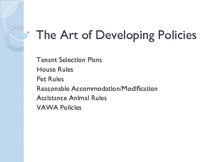 The Art of Developing Policies Tenant Selection Plans House Rules Pet Rules Reasonable Accommodation/Modification