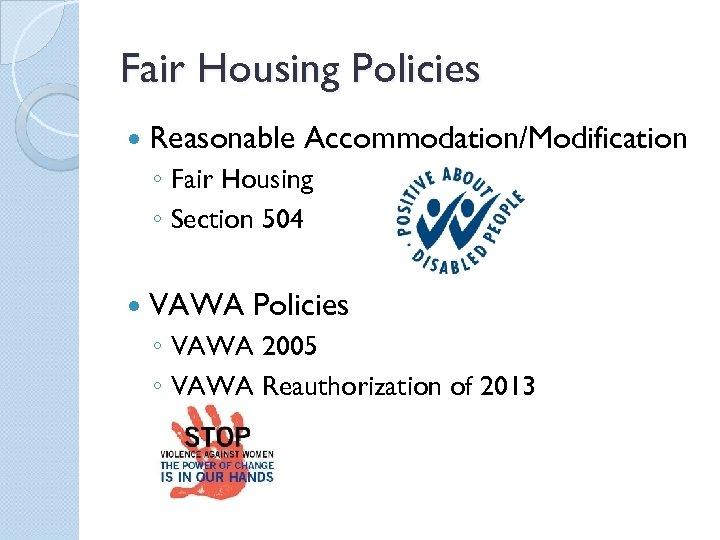 Fair Housing Policies Reasonable Accommodation/Modification ◦ Fair Housing ◦ Section 504 VAWA Policies ◦
