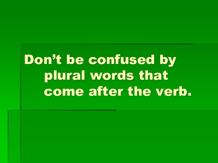 Don't be confused by plural words that come after the verb.