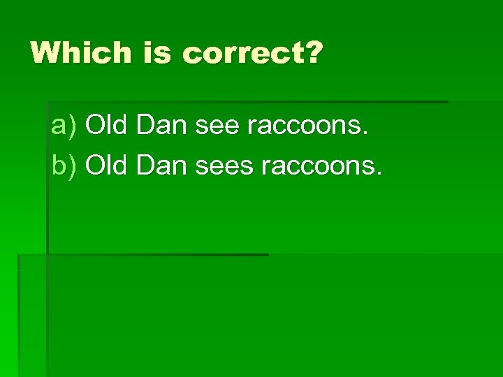 Which is correct? a) Old Dan see raccoons. b) Old Dan sees raccoons.