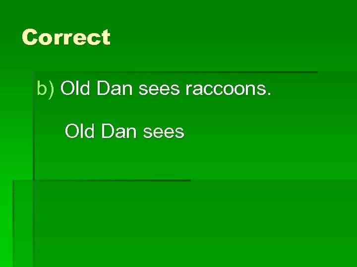 Correct b) Old Dan sees raccoons. Old Dan sees