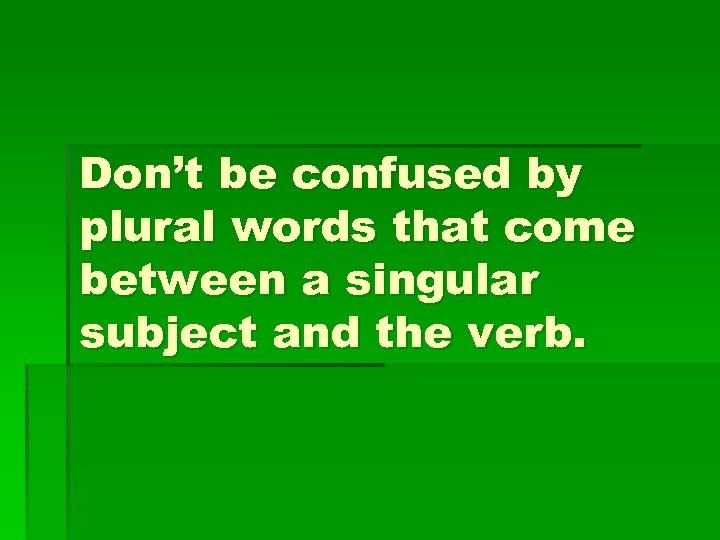 Don't be confused by plural words that come between a singular subject and the
