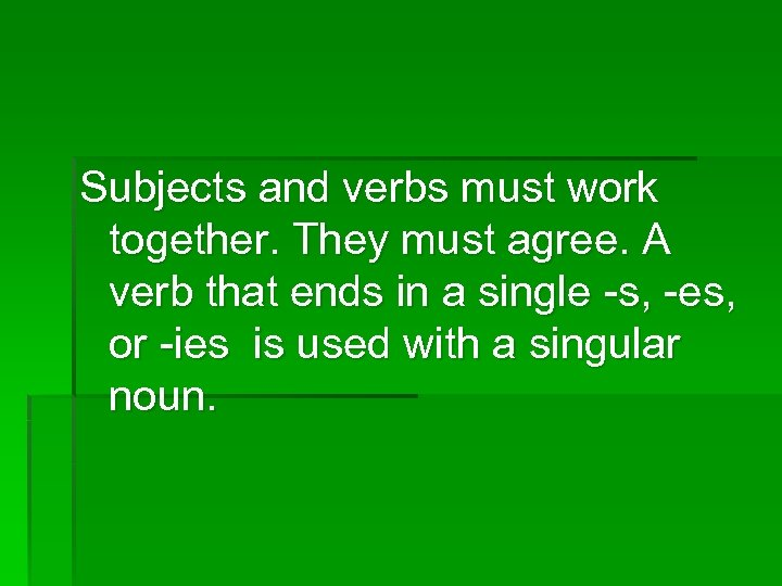 Subjects and verbs must work together. They must agree. A verb that ends in
