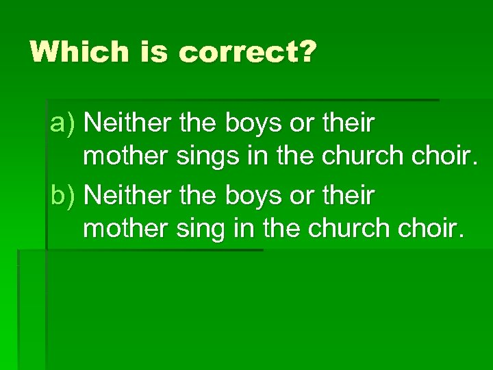 Which is correct? a) Neither the boys or their mother sings in the church
