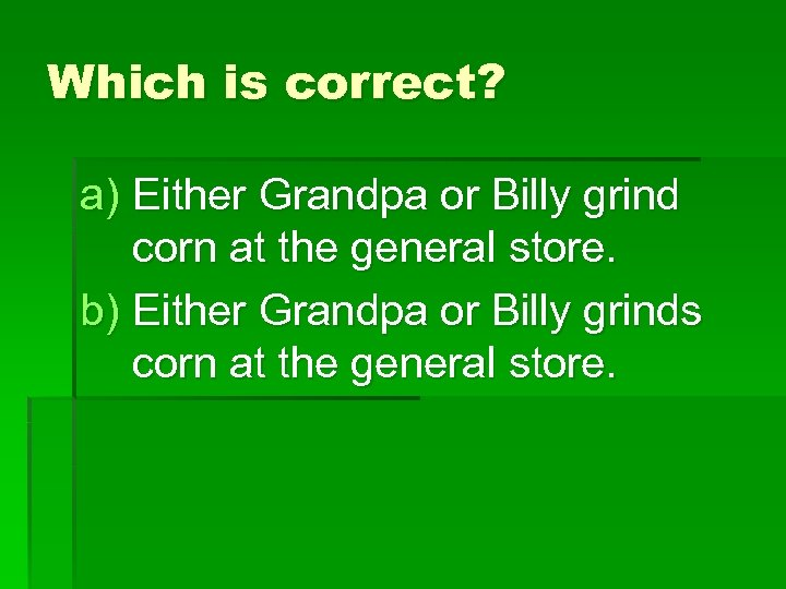 Which is correct? a) Either Grandpa or Billy grind corn at the general store.