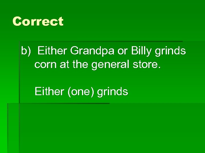 Correct b) Either Grandpa or Billy grinds corn at the general store. Either (one)