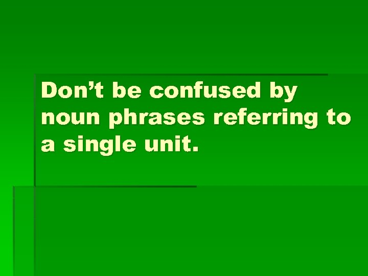 Don't be confused by noun phrases referring to a single unit.