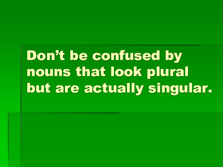 Don't be confused by nouns that look plural but are actually singular.