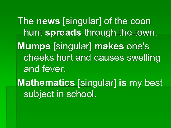 The news [singular] of the coon hunt spreads through the town. Mumps [singular] makes