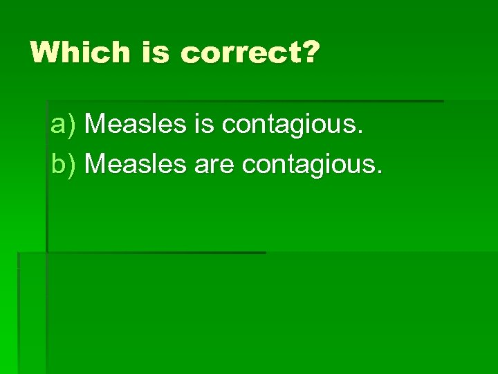 Which is correct? a) Measles is contagious. b) Measles are contagious.
