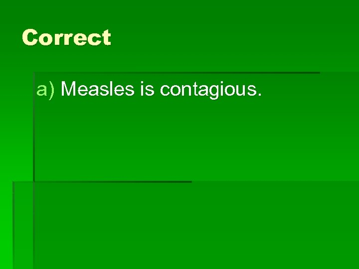 Correct a) Measles is contagious.