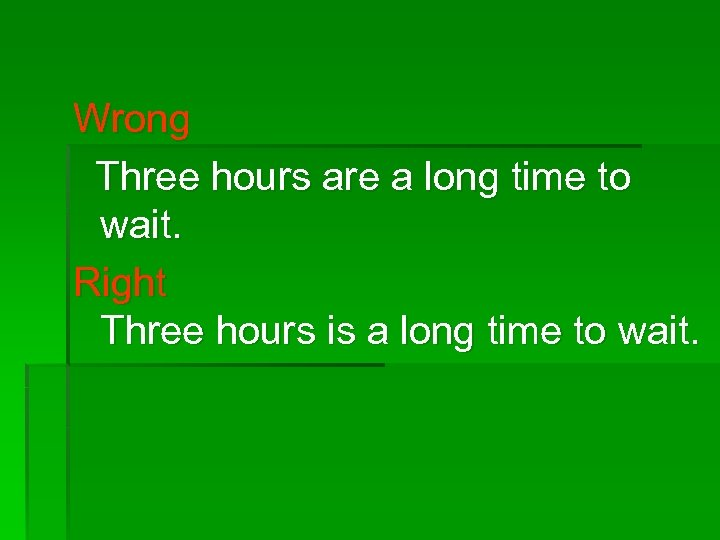 Wrong Three hours are a long time to wait. Right Three hours is a