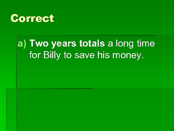 Correct a) Two years totals a long time for Billy to save his money.