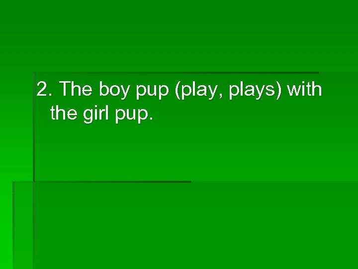 2. The boy pup (play, plays) with the girl pup.