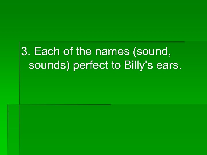 3. Each of the names (sound, sounds) perfect to Billy's ears.