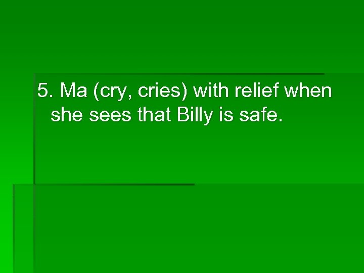 5. Ma (cry, cries) with relief when she sees that Billy is safe.
